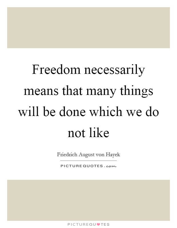 Freedom necessarily means that many things will be done which we do not like Picture Quote #1