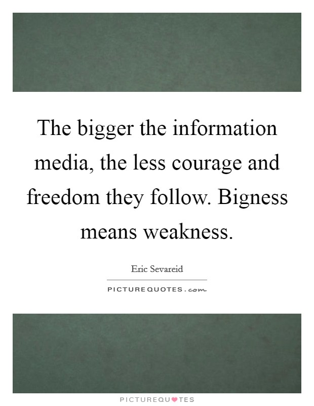 The bigger the information media, the less courage and freedom they follow. Bigness means weakness. Picture Quote #1