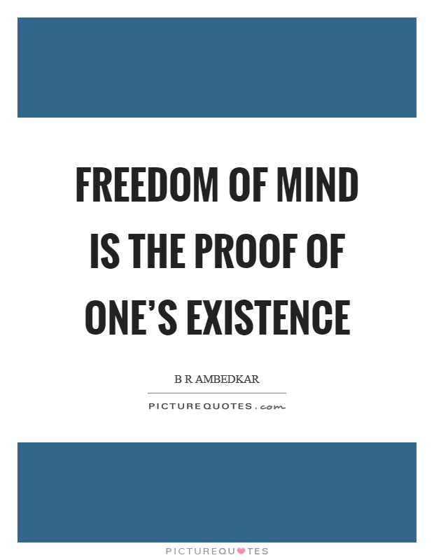Freedom of mind is the proof of one's existence Picture Quote #1