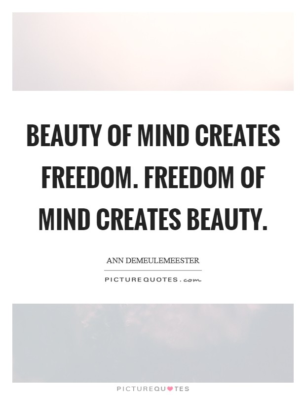 Beauty of mind creates freedom. Freedom of mind creates beauty Picture Quote #1