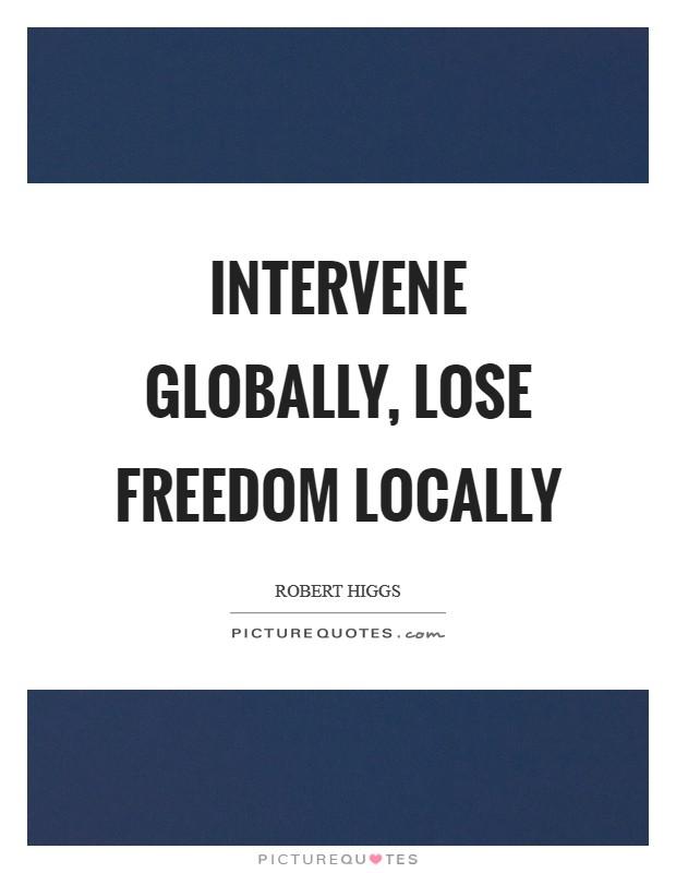 Intervene globally, lose freedom locally Picture Quote #1