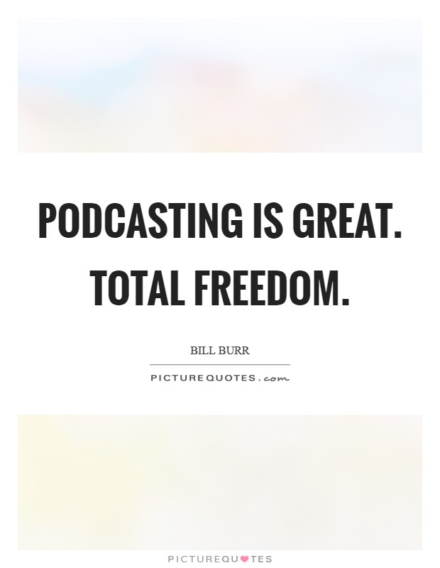 Podcasting is great. Total freedom Picture Quote #1