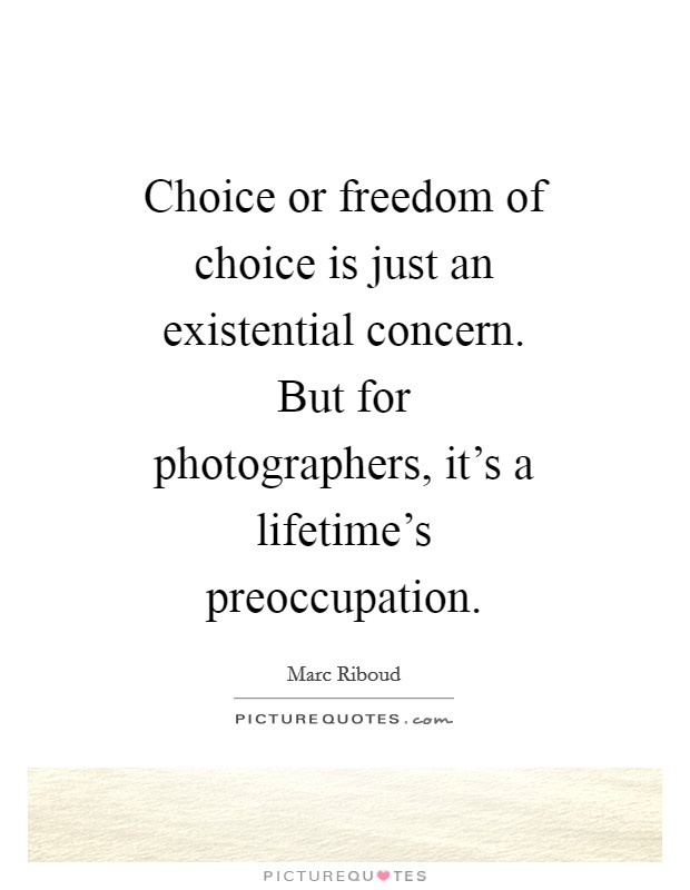 Choice or freedom of choice is just an existential concern. But for photographers, it's a lifetime's preoccupation Picture Quote #1
