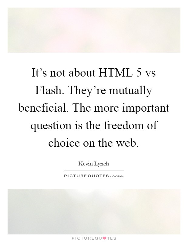 It's not about HTML 5 vs Flash. They're mutually beneficial. The more important question is the freedom of choice on the web Picture Quote #1