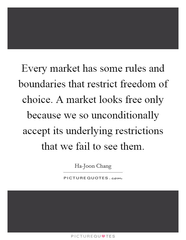 Every market has some rules and boundaries that restrict freedom of choice. A market looks free only because we so unconditionally accept its underlying restrictions that we fail to see them Picture Quote #1