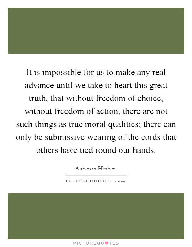 It is impossible for us to make any real advance until we take to heart this great truth, that without freedom of choice, without freedom of action, there are not such things as true moral qualities; there can only be submissive wearing of the cords that others have tied round our hands Picture Quote #1
