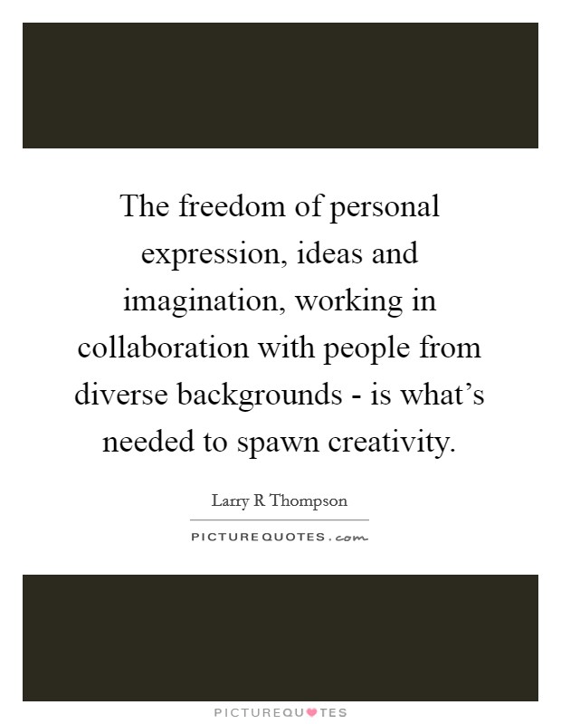 The freedom of personal expression, ideas and imagination, working in collaboration with people from diverse backgrounds - is what's needed to spawn creativity Picture Quote #1