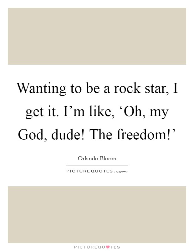 Wanting to be a rock star, I get it. I'm like, 'Oh, my God, dude! The freedom!' Picture Quote #1