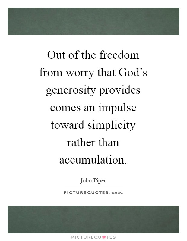 Out of the freedom from worry that God's generosity provides comes an impulse toward simplicity rather than accumulation Picture Quote #1