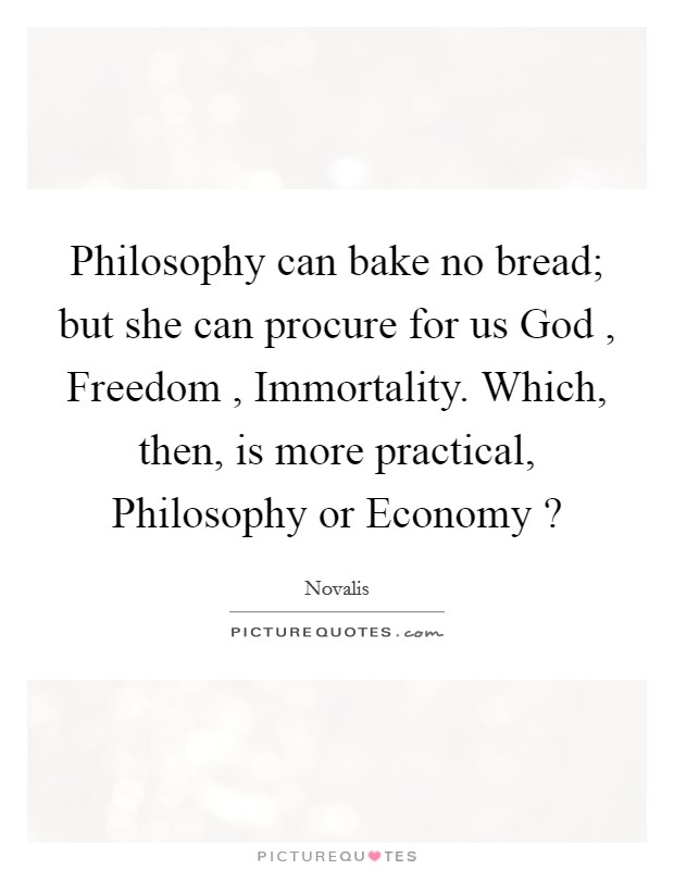 Philosophy can bake no bread; but she can procure for us God , Freedom , Immortality. Which, then, is more practical, Philosophy or Economy ? Picture Quote #1