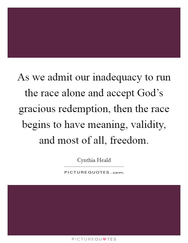 As we admit our inadequacy to run the race alone and accept God's gracious redemption, then the race begins to have meaning, validity, and most of all, freedom Picture Quote #1