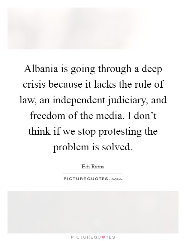 Albania is going through a deep crisis because it lacks the rule of law, an independent judiciary, and freedom of the media. I don't think if we stop protesting the problem is solved Picture Quote #1