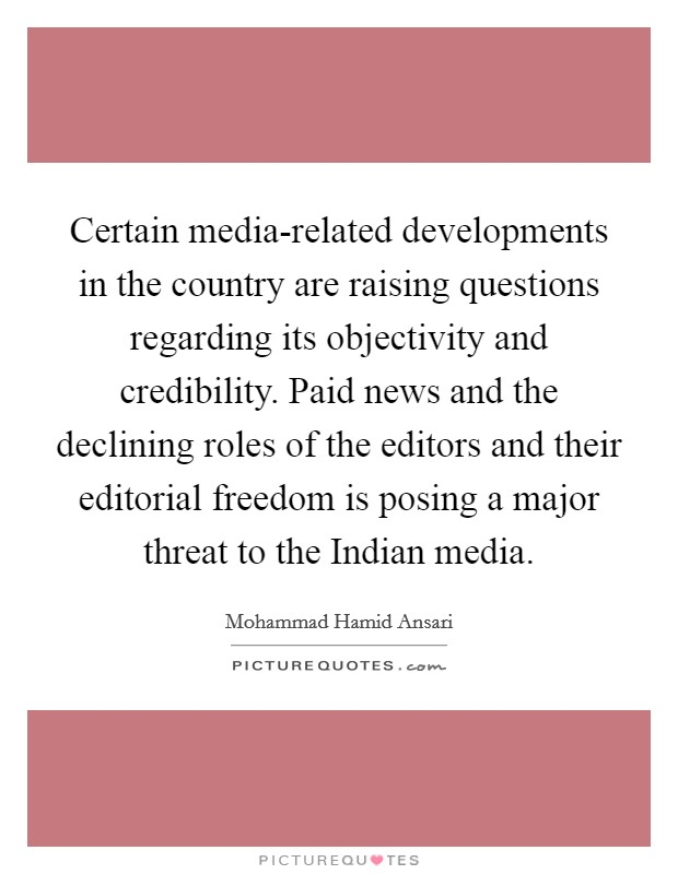 Certain media-related developments in the country are raising questions regarding its objectivity and credibility. Paid news and the declining roles of the editors and their editorial freedom is posing a major threat to the Indian media Picture Quote #1