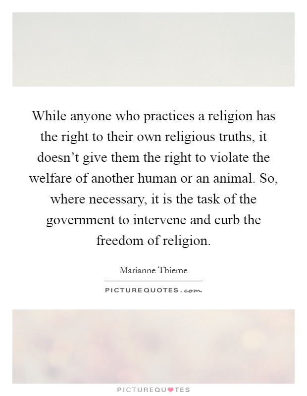 While anyone who practices a religion has the right to their own religious truths, it doesn't give them the right to violate the welfare of another human or an animal. So, where necessary, it is the task of the government to intervene and curb the freedom of religion Picture Quote #1