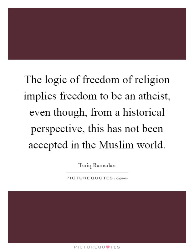 The logic of freedom of religion implies freedom to be an atheist, even though, from a historical perspective, this has not been accepted in the Muslim world Picture Quote #1