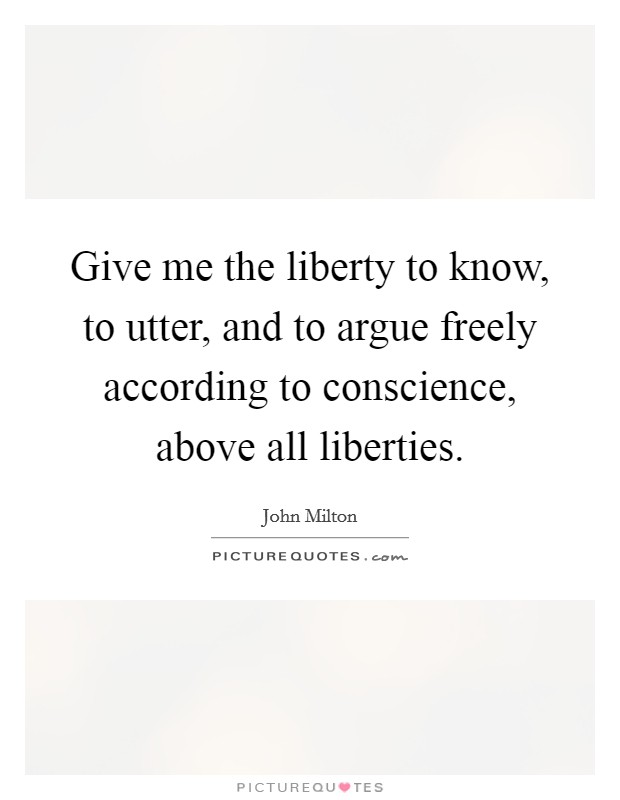 Give me the liberty to know, to utter, and to argue freely according to conscience, above all liberties Picture Quote #1