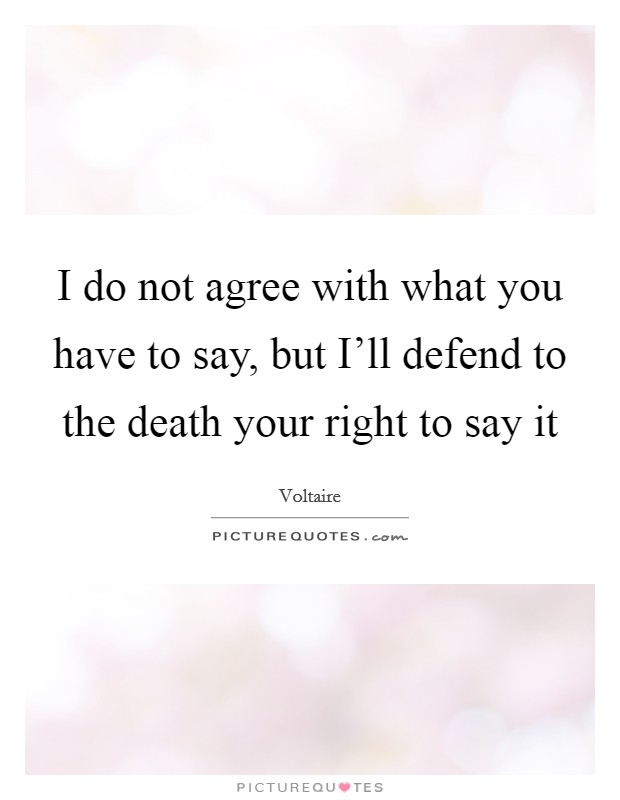 I do not agree with what you have to say, but I'll defend to the death your right to say it Picture Quote #1