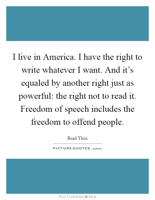 I live in America. I have the right to write whatever I want. And it's equaled by another right just as powerful: the right not to read it. Freedom of speech includes the freedom to offend people Picture Quote #1