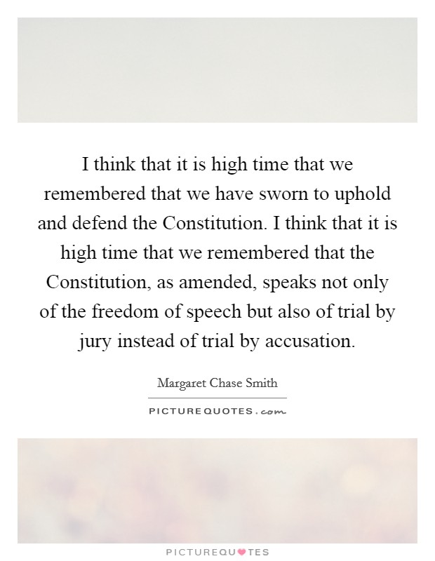 I think that it is high time that we remembered that we have sworn to uphold and defend the Constitution. I think that it is high time that we remembered that the Constitution, as amended, speaks not only of the freedom of speech but also of trial by jury instead of trial by accusation Picture Quote #1