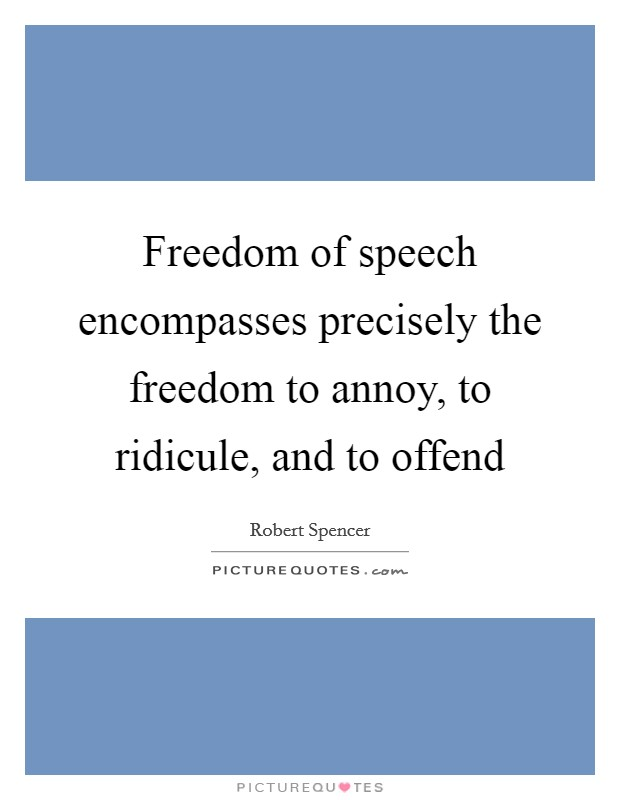 Freedom of speech encompasses precisely the freedom to annoy, to ridicule, and to offend Picture Quote #1