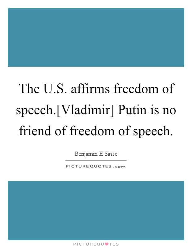 The U.S. affirms freedom of speech.[Vladimir] Putin is no friend of freedom of speech Picture Quote #1