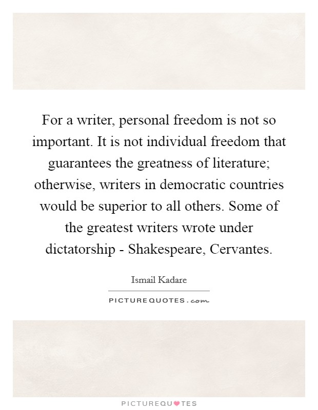 For a writer, personal freedom is not so important. It is not individual freedom that guarantees the greatness of literature; otherwise, writers in democratic countries would be superior to all others. Some of the greatest writers wrote under dictatorship - Shakespeare, Cervantes Picture Quote #1