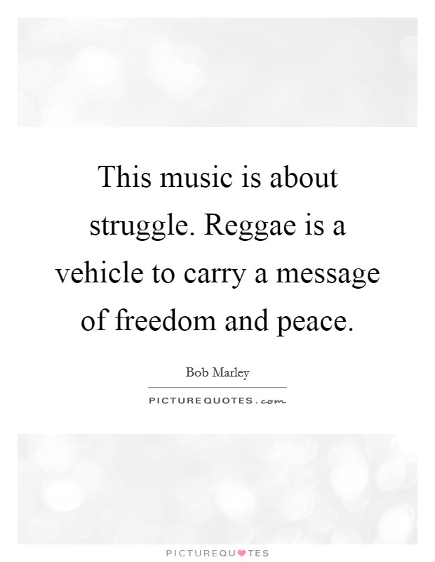 This music is about struggle. Reggae is a vehicle to carry a message of freedom and peace Picture Quote #1