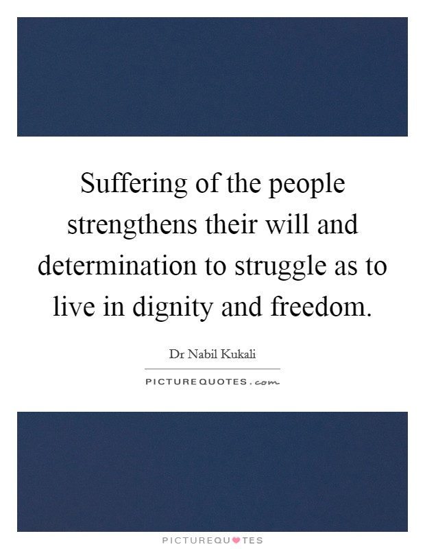 Suffering of the people strengthens their will and determination to struggle as to live in dignity and freedom Picture Quote #1