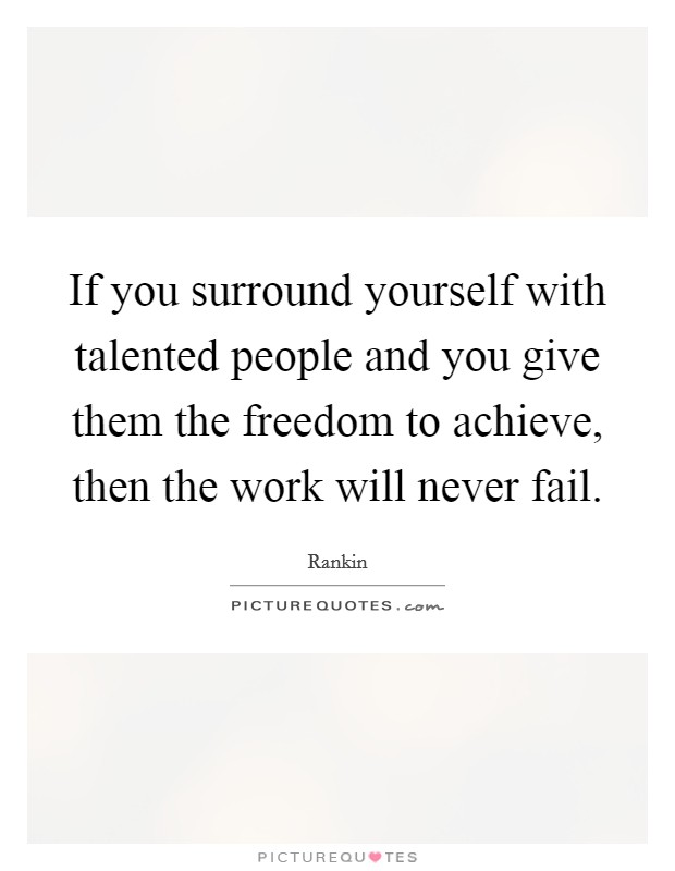 If you surround yourself with talented people and you give them the freedom to achieve, then the work will never fail Picture Quote #1