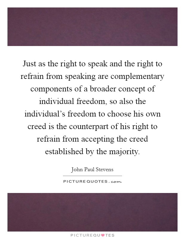 Just as the right to speak and the right to refrain from speaking are complementary components of a broader concept of individual freedom, so also the individual's freedom to choose his own creed is the counterpart of his right to refrain from accepting the creed established by the majority Picture Quote #1