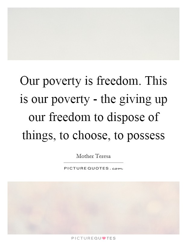 Our poverty is freedom. This is our poverty - the giving up our freedom to dispose of things, to choose, to possess Picture Quote #1