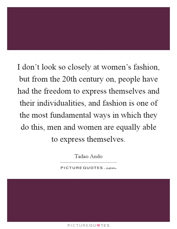 I don't look so closely at women's fashion, but from the 20th century on, people have had the freedom to express themselves and their individualities, and fashion is one of the most fundamental ways in which they do this, men and women are equally able to express themselves Picture Quote #1