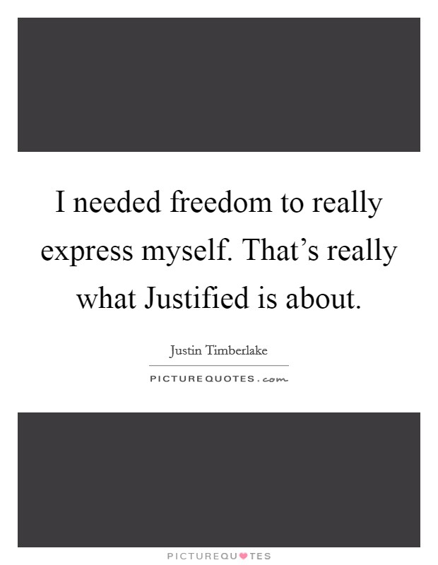 I Needed Freedom To Really Express Myself Thats Really What Justified Is About Quote 996579 on justin timberlake justified
