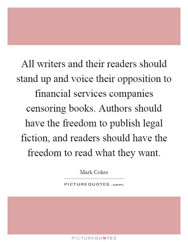 All writers and their readers should stand up and voice their opposition to financial services companies censoring books. Authors should have the freedom to publish legal fiction, and readers should have the freedom to read what they want Picture Quote #1