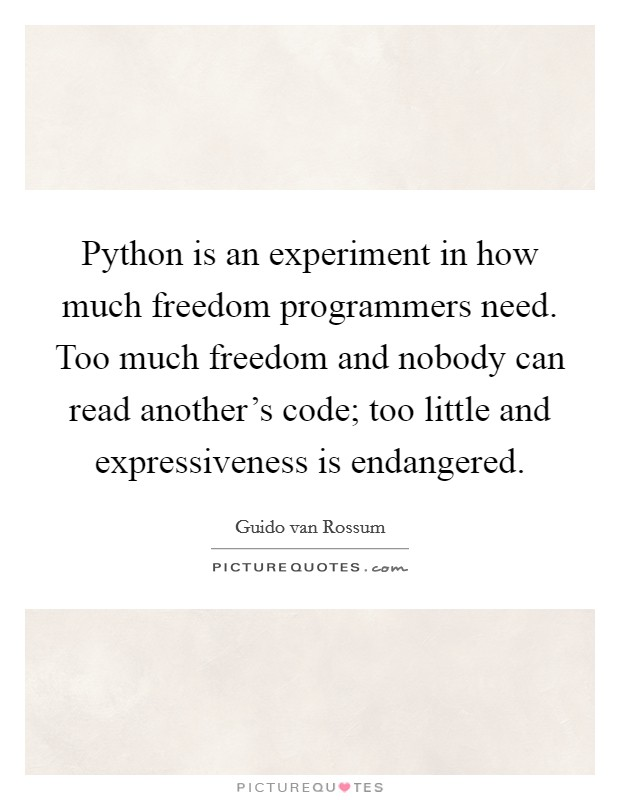 Python is an experiment in how much freedom programmers need. Too much freedom and nobody can read another's code; too little and expressiveness is endangered Picture Quote #1