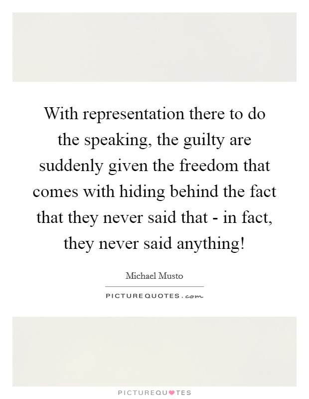 With representation there to do the speaking, the guilty are suddenly given the freedom that comes with hiding behind the fact that they never said that - in fact, they never said anything! Picture Quote #1