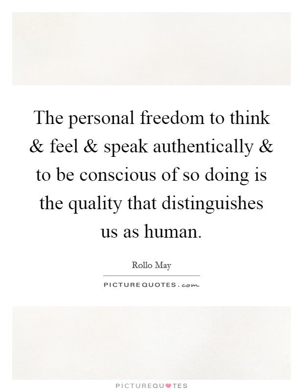 The personal freedom to think and feel and speak authentically and to be conscious of so doing is the quality that distinguishes us as human Picture Quote #1
