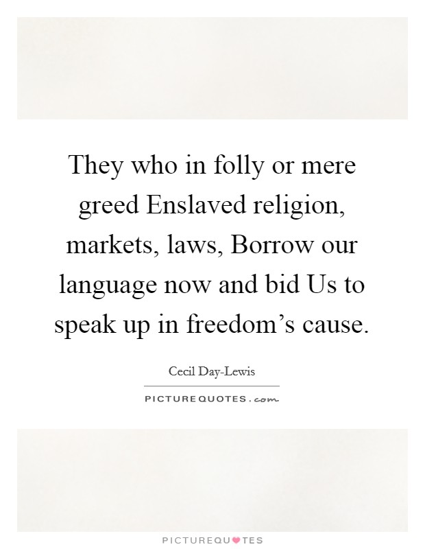 They who in folly or mere greed Enslaved religion, markets, laws, Borrow our language now and bid Us to speak up in freedom's cause Picture Quote #1
