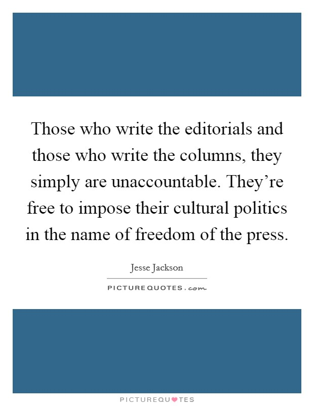 Those who write the editorials and those who write the columns, they simply are unaccountable. They're free to impose their cultural politics in the name of freedom of the press Picture Quote #1