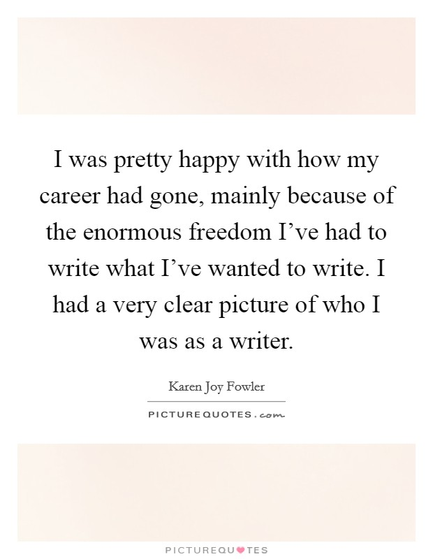 I was pretty happy with how my career had gone, mainly because of the enormous freedom I've had to write what I've wanted to write. I had a very clear picture of who I was as a writer Picture Quote #1