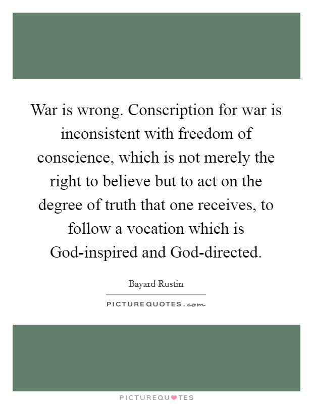 War is wrong. Conscription for war is inconsistent with freedom of conscience, which is not merely the right to believe but to act on the degree of truth that one receives, to follow a vocation which is God-inspired and God-directed Picture Quote #1