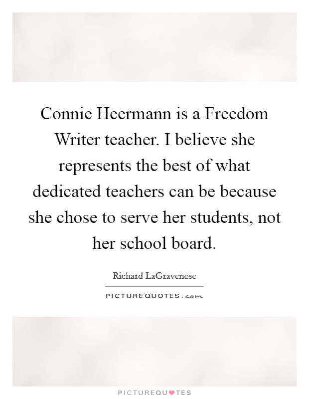Connie Heermann is a Freedom Writer teacher. I believe she represents the best of what dedicated teachers can be because she chose to serve her students, not her school board Picture Quote #1