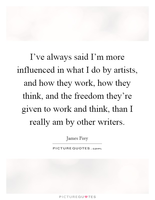 I've always said I'm more influenced in what I do by artists, and how they work, how they think, and the freedom they're given to work and think, than I really am by other writers Picture Quote #1