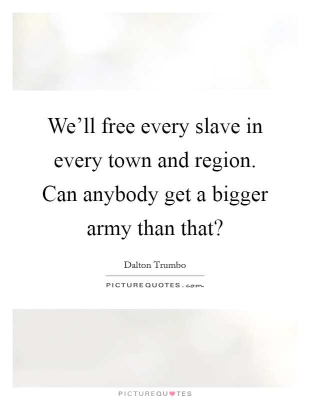 We'll free every slave in every town and region. Can anybody get a bigger army than that? Picture Quote #1