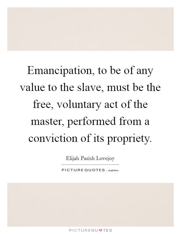 Emancipation, to be of any value to the slave, must be the free, voluntary act of the master, performed from a conviction of its propriety Picture Quote #1