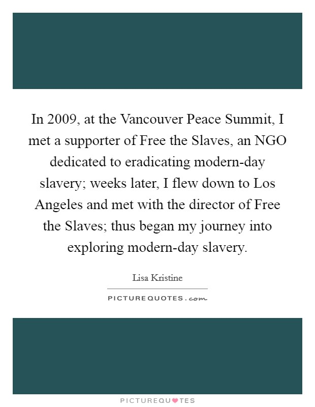 In 2009, at the Vancouver Peace Summit, I met a supporter of Free the Slaves, an NGO dedicated to eradicating modern-day slavery; weeks later, I flew down to Los Angeles and met with the director of Free the Slaves; thus began my journey into exploring modern-day slavery Picture Quote #1
