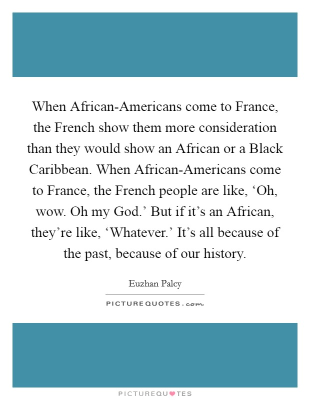 When African-Americans come to France, the French show them more consideration than they would show an African or a Black Caribbean. When African-Americans come to France, the French people are like, 'Oh, wow. Oh my God.' But if it's an African, they're like, 'Whatever.' It's all because of the past, because of our history Picture Quote #1