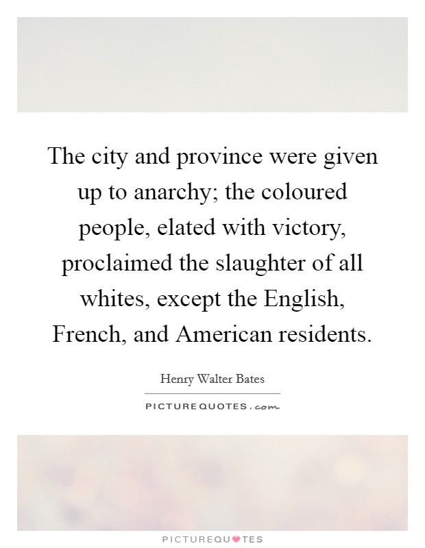 The city and province were given up to anarchy; the coloured people, elated with victory, proclaimed the slaughter of all whites, except the English, French, and American residents Picture Quote #1