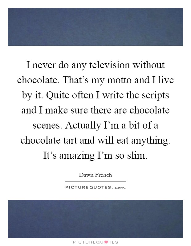 I never do any television without chocolate. That's my motto and I live by it. Quite often I write the scripts and I make sure there are chocolate scenes. Actually I'm a bit of a chocolate tart and will eat anything. It's amazing I'm so slim Picture Quote #1