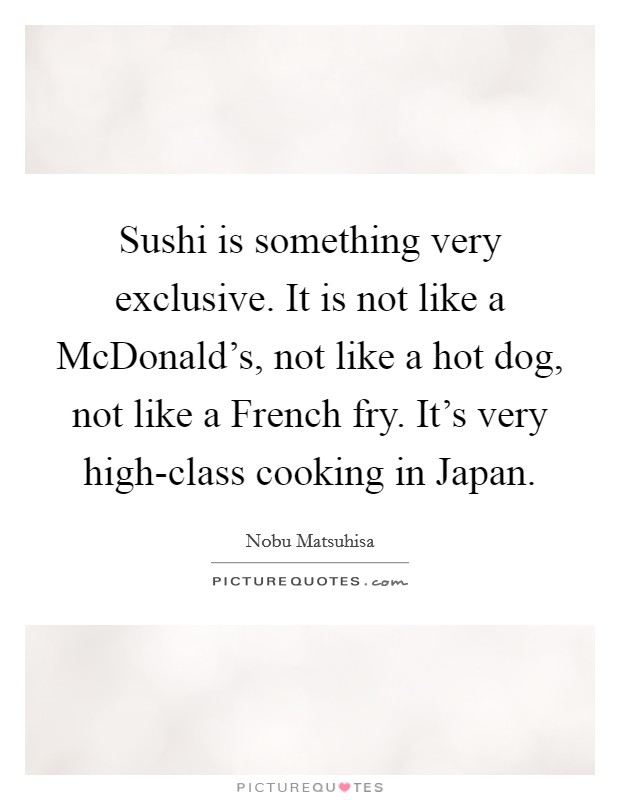 Sushi is something very exclusive. It is not like a McDonald's, not like a hot dog, not like a French fry. It's very high-class cooking in Japan Picture Quote #1